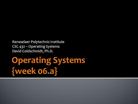 Rensselaer Polytechnic Institute CSC 432 – Operating Systems David Goldschmidt, Ph.D.
