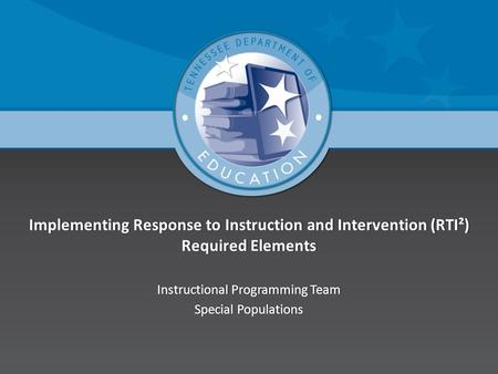 Implementing Response to Instruction and Intervention (RTI²) Required Elements Instructional Programming TeamInstructional Programming Team Special PopulationsSpecial.