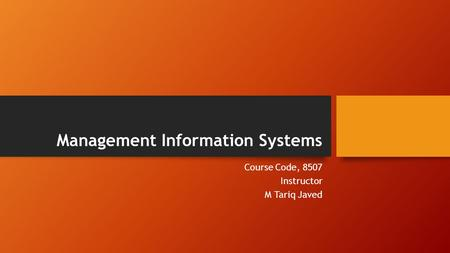 Management Information Systems Course Code, 8507 Instructor M Tariq Javed.
