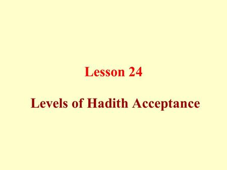 Lesson 24 Levels of Hadith Acceptance. A hadith may be: a)Authentic b)Good c)Rejected.