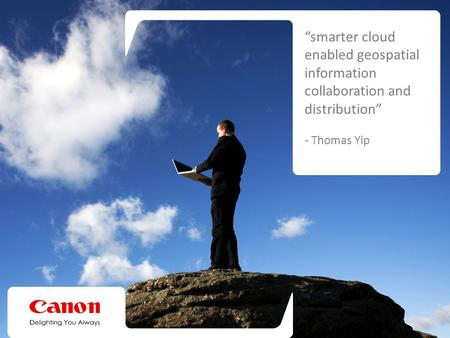 "The Canon Cloud Advantage ""smarter cloud enabled geospatial information collaboration and distribution"" - Thomas Yip."