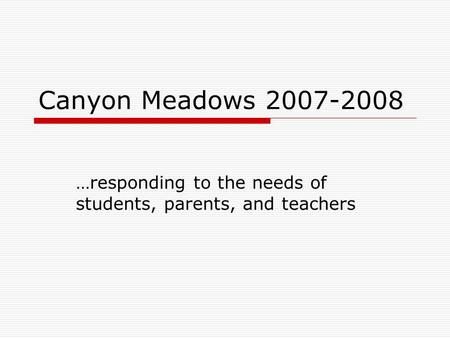 Canyon Meadows 2007-2008 …responding to the needs of students, parents, and teachers.