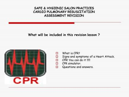 SAFE & HYGIENIC SALON PRACTICES CARDIO PULMONARY RESUSCITATION ASSESSMENT REVISION What will be included in this revision lesson ?  What is CPR?  Signs.