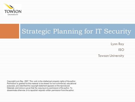 Lynn Ray ISO Towson University Strategic Planning for IT Security Copyright Lynn Ray, 2007. This work is the intellectual property rights of the author.