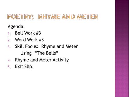 "Agenda: 1. Bell Work #3 2. Word Work #3 3. Skill Focus: Rhyme and Meter Using ""The Bells"" 4. Rhyme and Meter Activity 5. Exit Slip:"