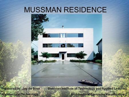 MUSSMAN RESIDENCE Presented by: Jay da Silva Sheridan Institute of Technology and Applied Learning Architectural Technology Architectural Computer Visualization.