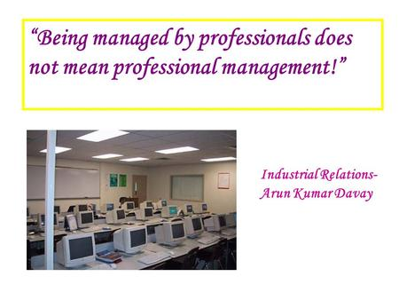 """Being managed by professionals does not mean professional management!"" Industrial Relations- Arun Kumar Davay."