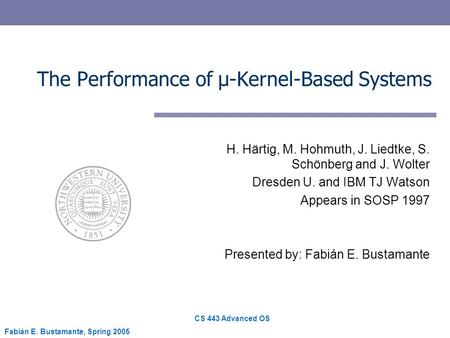 CS 443 Advanced OS Fabián E. Bustamante, Spring 2005 The Performance of µ-Kernel-Based Systems H. Härtig, M. Hohmuth, J. Liedtke, S. Schönberg and J. Wolter.