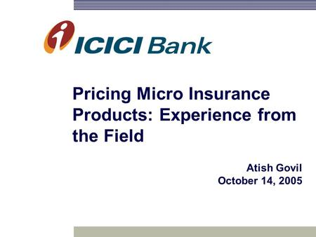 Pricing Micro Insurance Products: Experience from the Field Atish Govil October 14, 2005.