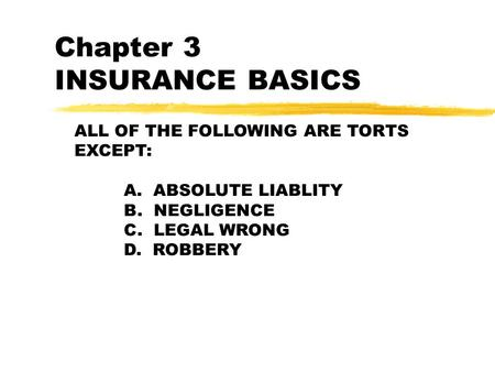 Chapter 3 INSURANCE BASICS ALL OF THE FOLLOWING ARE TORTS EXCEPT: A. ABSOLUTE LIABLITY B. NEGLIGENCE C. LEGAL WRONG D. ROBBERY.