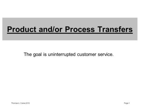 Thomas A. Crane 2010Page 1 Product and/or Process Transfers The goal is uninterrupted customer service.