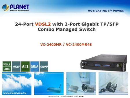Www.planet.com.tw Copyright © PLANET Technology Corporation. All rights reserved. VC-2400MR / VC-2400MR48 24-Port VDSL2 with 2-Port Gigabit TP/SFP Combo.