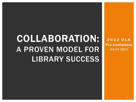 2012 ULA Pre-Conference 04-25-2012 1 COLLABORATION: A PROVEN MODEL FOR LIBRARY SUCCESS.