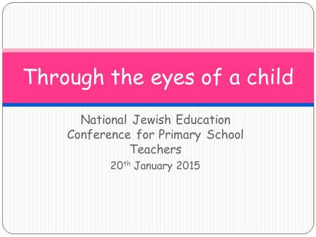 National Jewish Education Conference for Primary School Teachers 20 th January 2015 Through the eyes of a child.