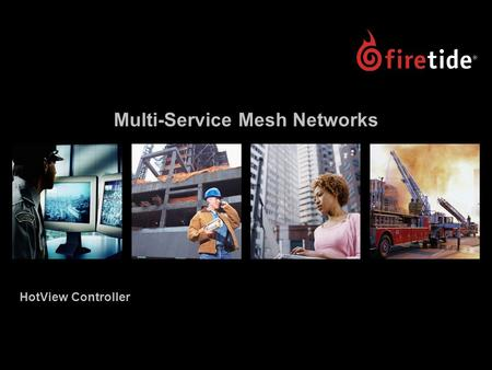"Multi-Service Mesh Networks HotView Controller. HotView Controller Launch, November 2006 2 HotView Controller Launch ""Firetide Announces Industry's First."