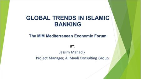 GLOBAL TRENDS IN ISLAMIC BANKING The MIM Mediterranean Economic Forum BY: Jassim Mahadik Project Manager, Al Maali Consulting Group.