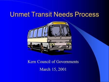 Unmet Transit Needs Process Kern Council of Governments March 15, 2001.