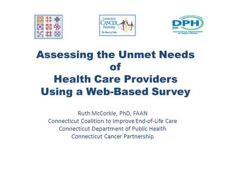 Assessing the Unmet Needs of Health Care Providers Using a Web-Based Survey Ruth McCorkle, PhD, FAAN Connecticut Coalition to Improve End-of-Life Care.