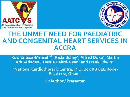 THE UNMET NEED FOR PAEDIATRIC AND CONGENITAL HEART SERVICES IN ACCRA Kow Entsua-Mensah 1*, Rada Bulley 1, Alfred Doku 1, Martin Adu-Adadey 1, Desrie Delsol-Gyan.