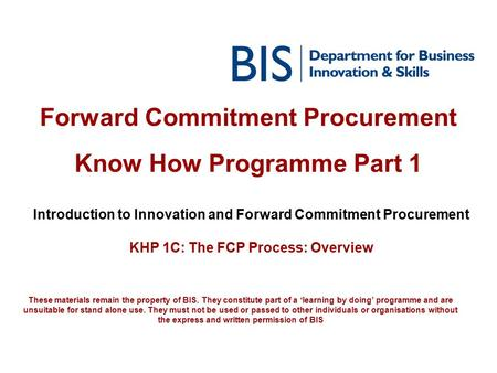 Forward Commitment Procurement Know How Programme Part 1 Introduction to Innovation and Forward Commitment Procurement KHP 1C: The FCP Process: Overview.