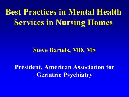 Best Practices in Mental Health Services in Nursing Homes Steve Bartels, MD, MS President, American Association for Geriatric Psychiatry.