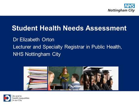 Student Health Needs Assessment Dr Elizabeth Orton Lecturer and Specialty Registrar in Public Health, NHS Nottingham City.