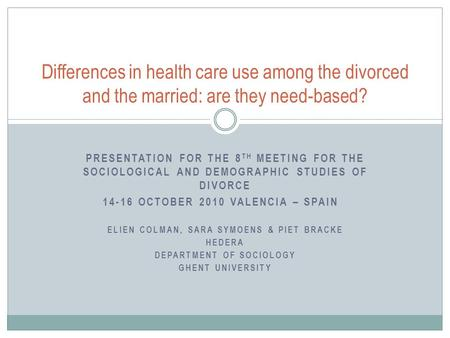 PRESENTATION FOR THE 8 TH MEETING FOR THE SOCIOLOGICAL AND DEMOGRAPHIC STUDIES OF DIVORCE 14-16 OCTOBER 2010 VALENCIA – SPAIN ELIEN COLMAN, SARA SYMOENS.