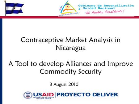 3 August 2010 Contraceptive Market Analysis in Nicaragua A Tool to develop Alliances and Improve Commodity Security.