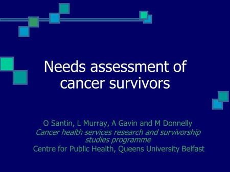 Needs assessment of cancer survivors O Santin, L Murray, A Gavin and M Donnelly Cancer health services research and survivorship studies programme Centre.