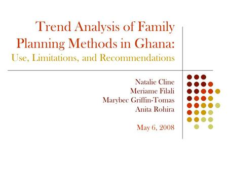 Trend Analysis of Family Planning Methods in Ghana: Use, Limitations, and Recommendations Natalie Cline Meriame Filali Marybec Griffin-Tomas Anita Rohira.