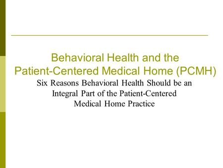 Behavioral Health and the Patient-Centered Medical Home (PCMH) Six Reasons Behavioral Health Should be an Integral Part of the Patient-Centered Medical.
