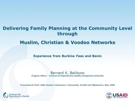 Delivering <strong>Family</strong> <strong>Planning</strong> at the Community Level through Muslim, Christian & Voodoo Networks Experience from Burkina Faso and Benin Bernard K. Balibuno.