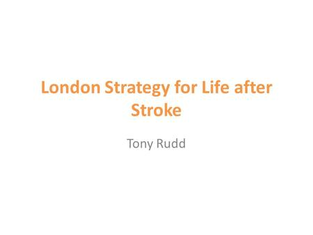 London Strategy for Life after Stroke Tony Rudd. Story so far 2 HASUs Provide immediate response Specialist assessment on arrival CT and thrombolysis.