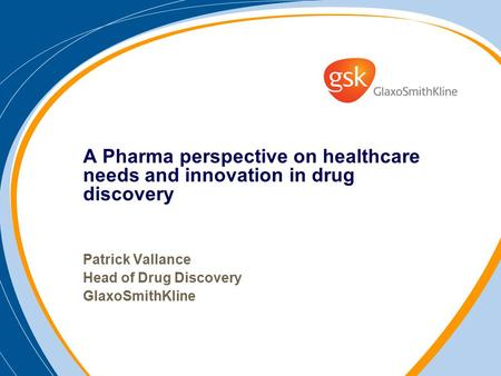 A Pharma perspective on healthcare needs and innovation in drug discovery Patrick Vallance Head of Drug Discovery GlaxoSmithKline.