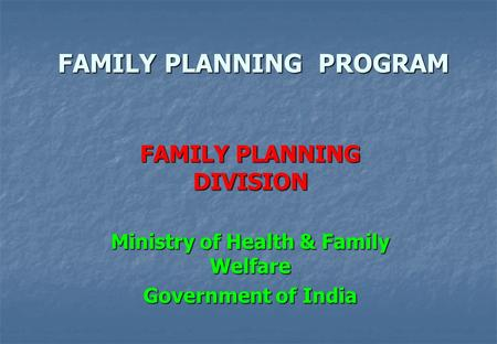 <strong>FAMILY</strong> <strong>PLANNING</strong> PROGRAM <strong>FAMILY</strong> <strong>PLANNING</strong> DIVISION Ministry of Health & <strong>Family</strong> Welfare Government of India.