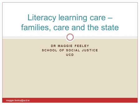 DR MAGGIE FEELEY SCHOOL OF SOCIAL JUSTICE UCD Literacy learning care – families, care and the state