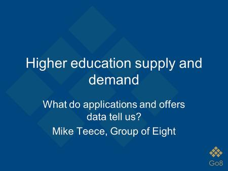 Higher education supply and demand What do applications and offers data tell us? Mike Teece, Group of Eight.
