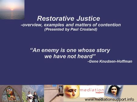 "Www.mediationsupport.info Restorative Justice -overview, examples and matters of contention (Presented by Paul Crosland) ""An enemy is one whose story we."