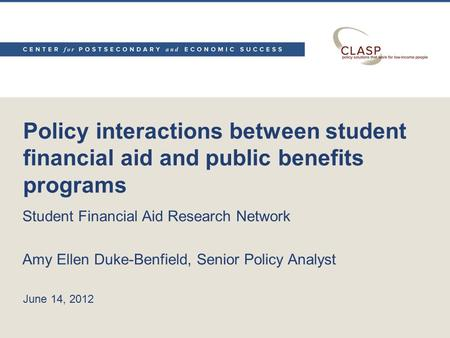 Policy interactions between student financial aid and public benefits programs Student Financial Aid Research Network Amy Ellen Duke-Benfield, Senior Policy.