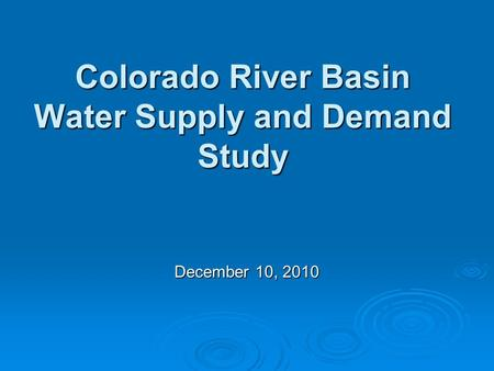 Colorado River Basin Water Supply and Demand Study December 10, 2010.