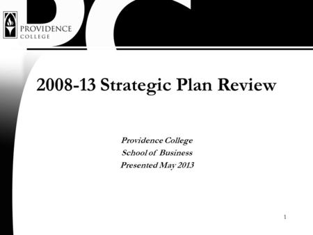 1 2008-13 Strategic Plan Review Providence College School of Business Presented May 2013.