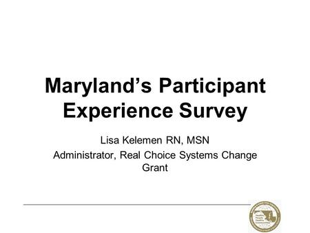 Maryland's Participant Experience Survey Lisa Kelemen RN, MSN Administrator, Real Choice Systems Change Grant.