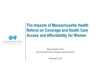 The Impacts of Massachusetts Health Reform on Coverage and Health Care Access and Affordability for Women Shanna Shulman, Ph.D. Blue Cross Blue Shield.