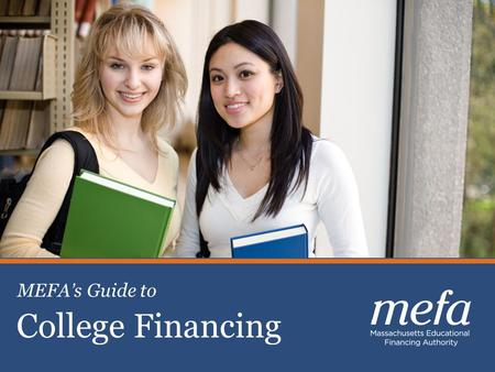 College Financing MEFA's Guide to. About MEFA Not-for-profit state authority created in 1982 Helping families plan, save, and pay for college Keeping.
