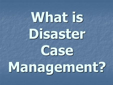 What is Disaster Case Management?. the Process of - Assessing - Assessing - Planning, - Organizing, - Organizing, - Coordinating, & - Monitoring the Services.