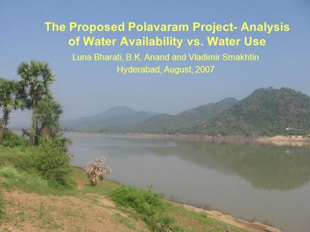 1 The Proposed Polavaram Project- Analysis of Water Availability vs. Water Use Luna Bharati, B.K. Anand and Vladimir Smakhtin Hyderabad, August, 2007.