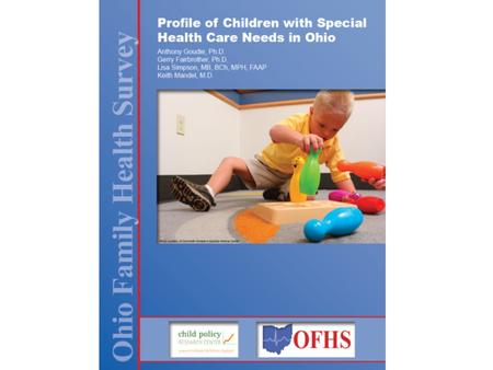 Profile of Children with Special Health Care Needs in Ohio Anthony Goudie, Ph.D.