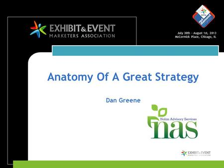 July 30th – August 1st, 2013 McCormick Place, Chicago, IL Anatomy Of A Great Strategy Dan Greene.