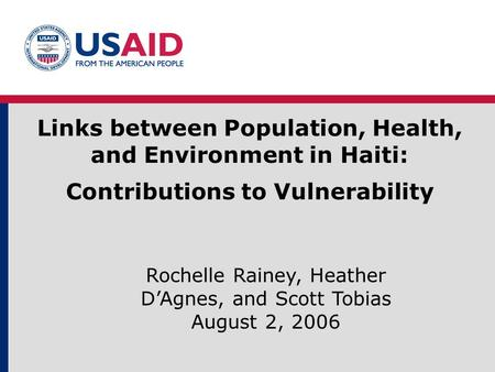 Links between Population, Health, and Environment in Haiti: Contributions to Vulnerability Rochelle Rainey, Heather D'Agnes, and Scott Tobias August 2,