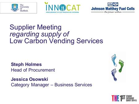 Supplier Meeting regarding supply of Low Carbon Vending Services Steph Holmes Head of Procurement Jessica Osowski Category Manager – Business Services.